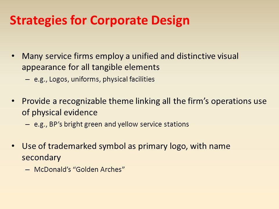 Strategies for Corporate Design Many service firms employ a unified and distinctive visual appearance for all tangible elements – e.g., Logos, uniform
