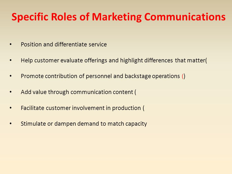 Specific Roles of Marketing Communications Position and differentiate service Help customer evaluate offerings and highlight differences that matter( Promote contribution of personnel and backstage operations ( ) Add value through communication content ( Facilitate customer involvement in production ( Stimulate or dampen demand to match capacity