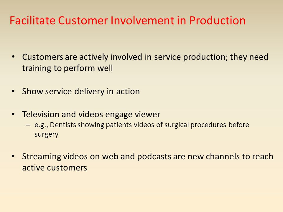 Facilitate Customer Involvement in Production Customers are actively involved in service production; they need training to perform well Show service delivery in action Television and videos engage viewer – e.g., Dentists showing patients videos of surgical procedures before surgery Streaming videos on web and podcasts are new channels to reach active customers