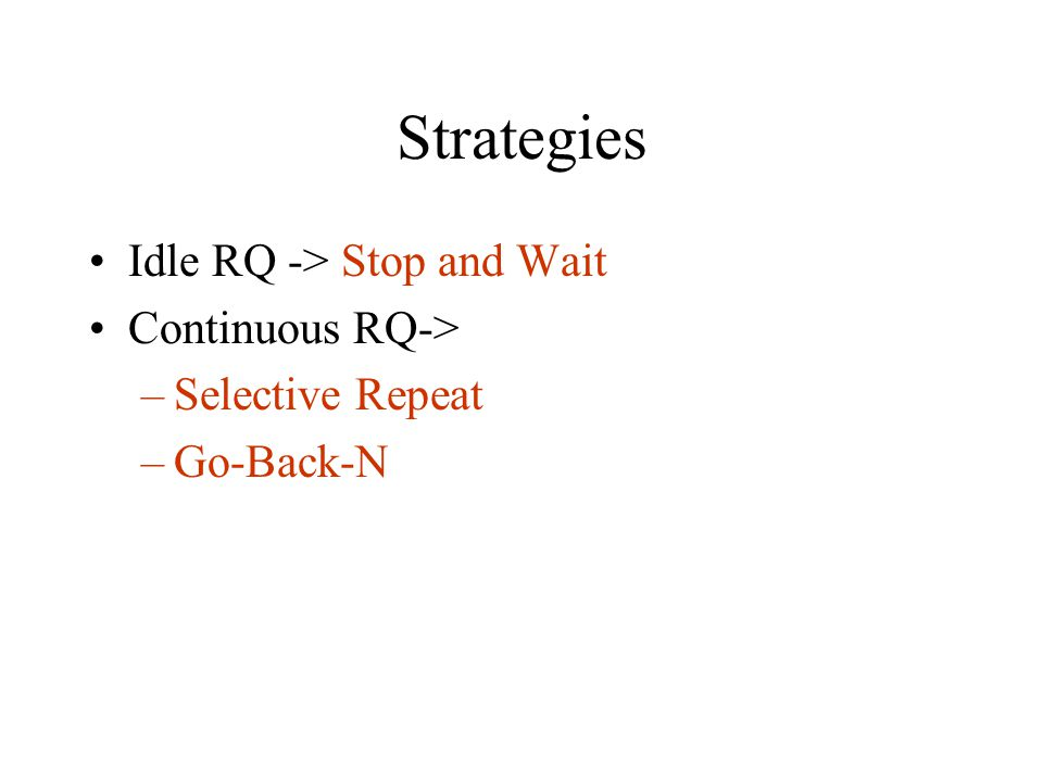 Strategies Idle RQ -> Stop and Wait Continuous RQ-> –Selective Repeat –Go-Back-N