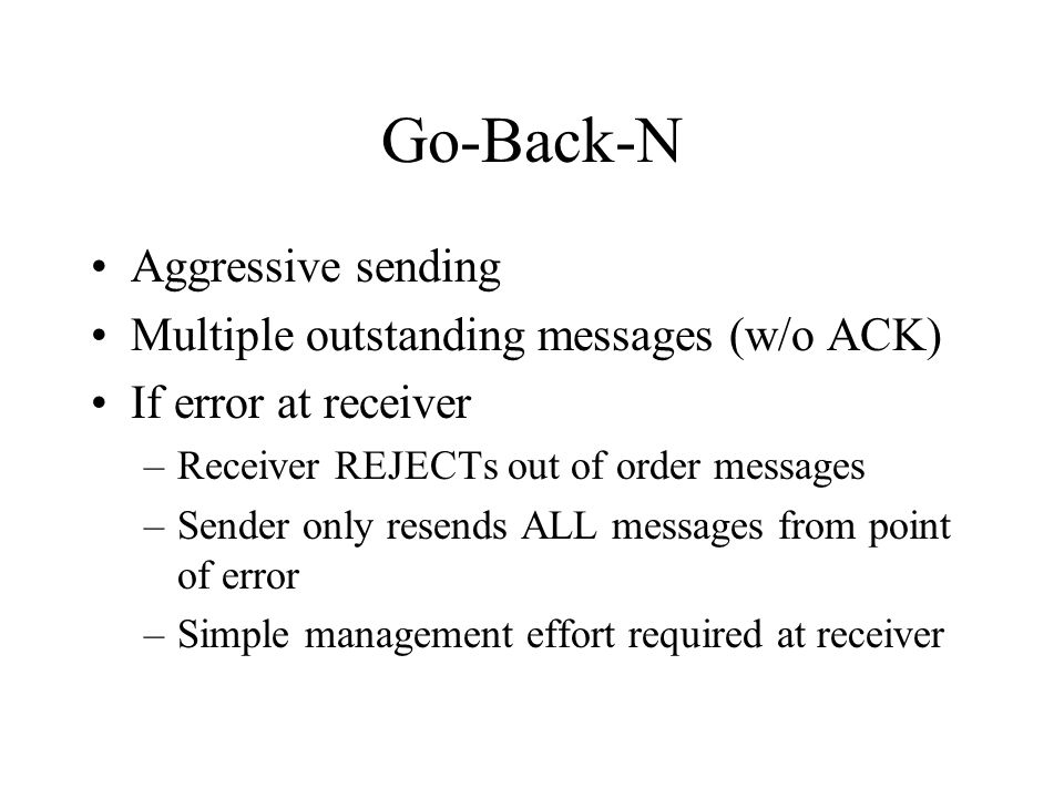 Go-Back-N Aggressive sending Multiple outstanding messages (w/o ACK) If error at receiver –Receiver REJECTs out of order messages –Sender only resends ALL messages from point of error –Simple management effort required at receiver