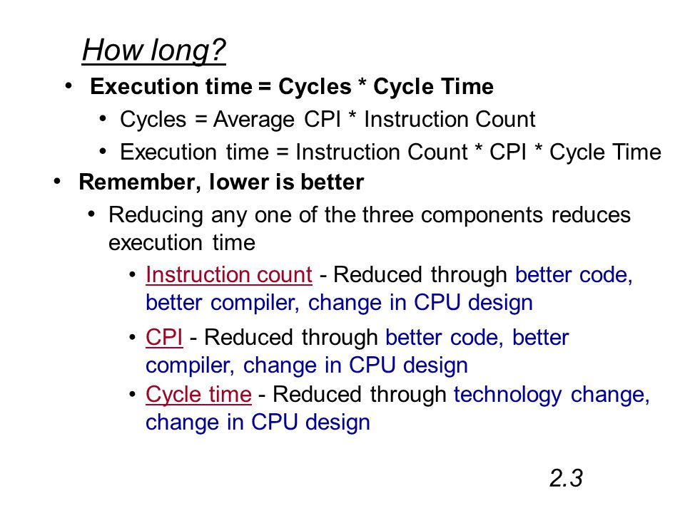 How long? Remember, lower is better Reducing any one of the three components reduces execution time 2.3 Execution time = Cycles * Cycle Time Cycles =