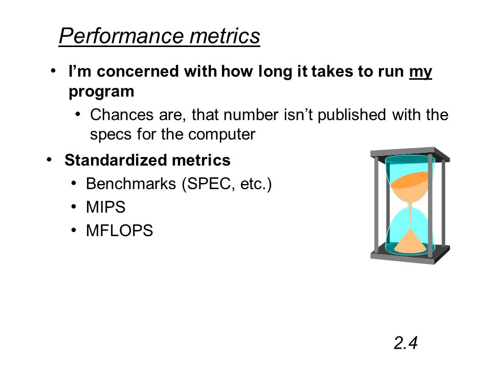 Performance metrics I'm concerned with how long it takes to run my program Chances are, that number isn't published with the specs for the computer 2.4 Standardized metrics Benchmarks (SPEC, etc.) MIPS MFLOPS