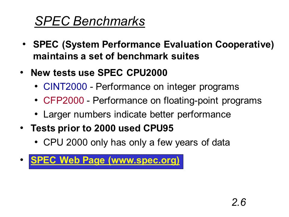New tests use SPEC CPU2000 CINT2000 - Performance on integer programs CFP2000 - Performance on floating-point programs Larger numbers indicate better performance Tests prior to 2000 used CPU95 CPU 2000 only has only a few years of data SPEC Benchmarks SPEC (System Performance Evaluation Cooperative) maintains a set of benchmark suites 2.6 SPEC Web Page (www.spec.org)