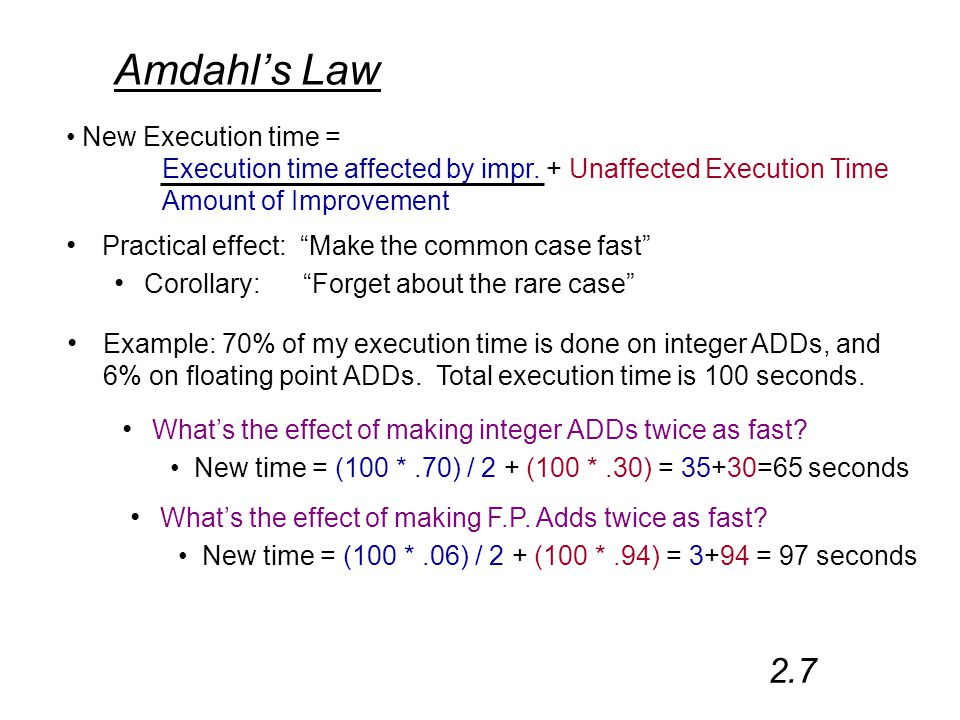Amdahl's Law 2.7 Practical effect: Make the common case fast Corollary: Forget about the rare case New Execution time = Execution time affected by impr.