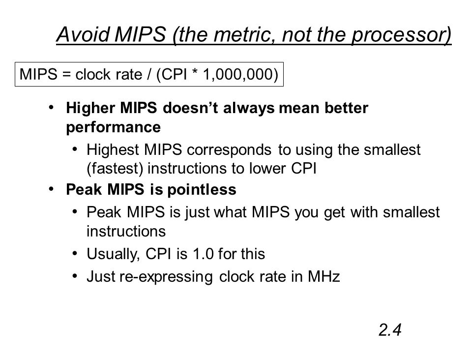 Avoid MIPS (the metric, not the processor) Higher MIPS doesn't always mean better performance Highest MIPS corresponds to using the smallest (fastest) instructions to lower CPI MIPS = clock rate / (CPI * 1,000,000) 2.4 Peak MIPS is pointless Peak MIPS is just what MIPS you get with smallest instructions Usually, CPI is 1.0 for this Just re-expressing clock rate in MHz