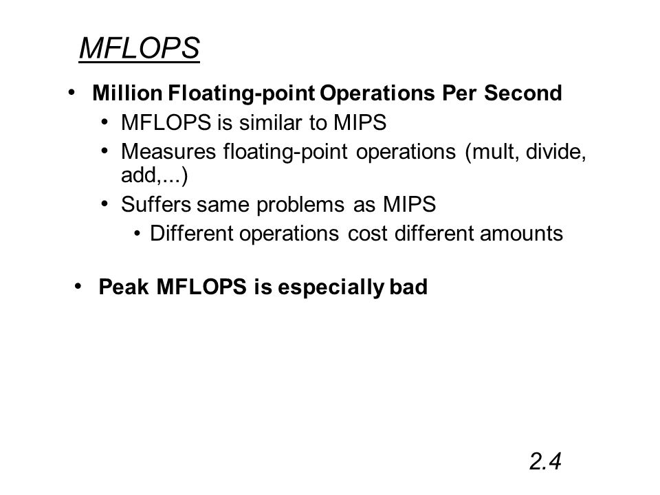 MFLOPS Million Floating-point Operations Per Second MFLOPS is similar to MIPS Measures floating-point operations (mult, divide, add,...) Suffers same problems as MIPS Different operations cost different amounts 2.4 Peak MFLOPS is especially bad