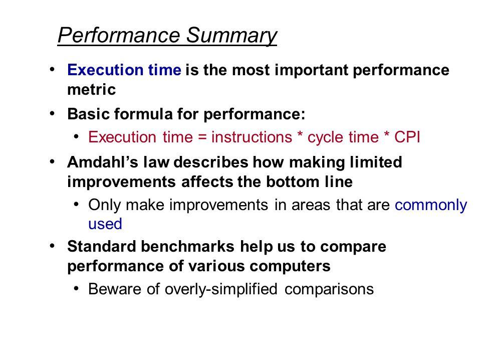 Performance Summary Execution time is the most important performance metric Basic formula for performance: Execution time = instructions * cycle time * CPI Amdahl's law describes how making limited improvements affects the bottom line Only make improvements in areas that are commonly used Standard benchmarks help us to compare performance of various computers Beware of overly-simplified comparisons