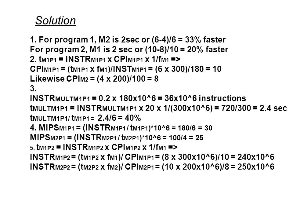 Solution 1. For program 1, M2 is 2sec or (6-4)/6 = 33% faster For program 2, M1 is 2 sec or (10-8)/10 = 20% faster 2. t M1P1 = INSTR M1P1 x CPI M1P1 x