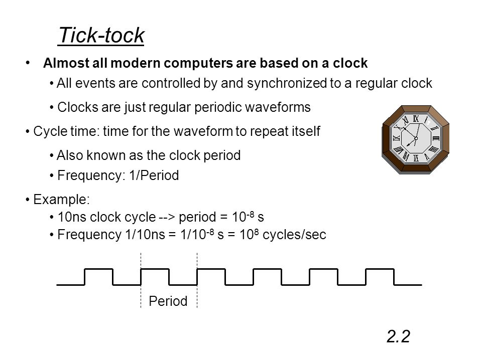 Tick-tock Almost all modern computers are based on a clock Period 2.2 All events are controlled by and synchronized to a regular clock Clocks are just regular periodic waveforms Cycle time: time for the waveform to repeat itself Also known as the clock period Frequency: 1/Period Example: 10ns clock cycle --> period = 10 -8 s Frequency 1/10ns = 1/10 -8 s = 10 8 cycles/sec