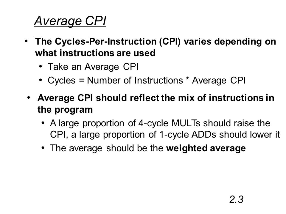 Average CPI The Cycles-Per-Instruction (CPI) varies depending on what instructions are used Take an Average CPI Cycles = Number of Instructions * Average CPI 2.3 Average CPI should reflect the mix of instructions in the program A large proportion of 4-cycle MULTs should raise the CPI, a large proportion of 1-cycle ADDs should lower it The average should be the weighted average