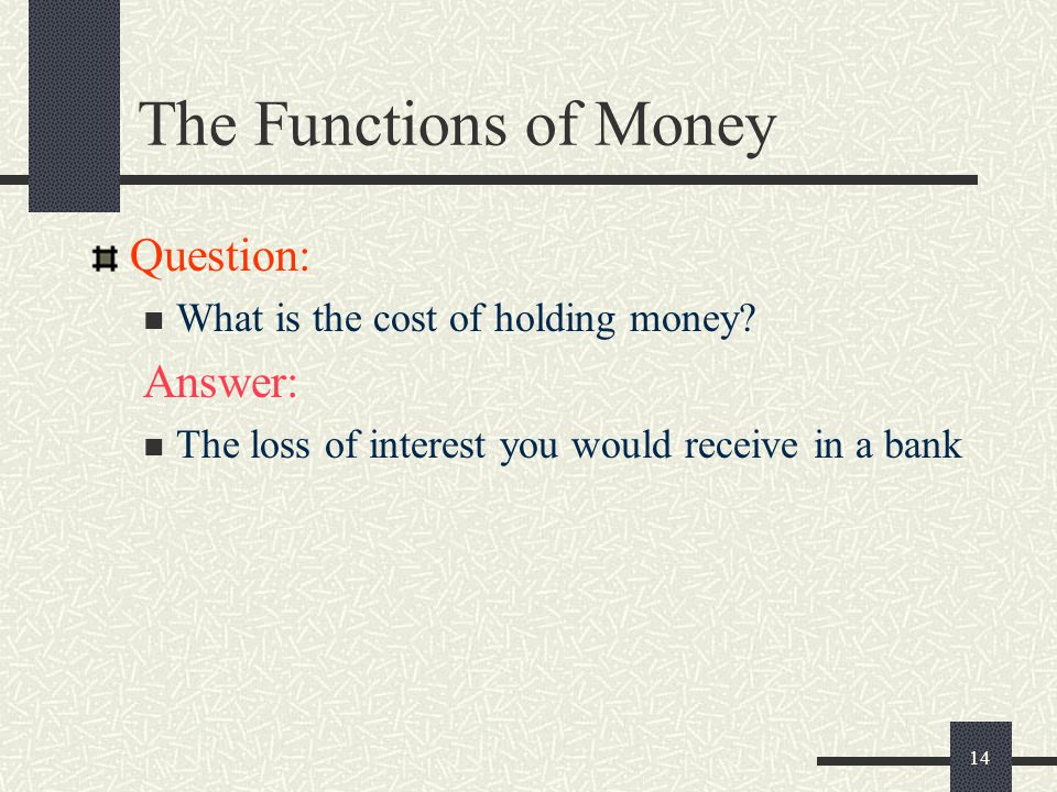 14 The Functions of Money Question: What is the cost of holding money? Answer: The loss of interest you would receive in a bank