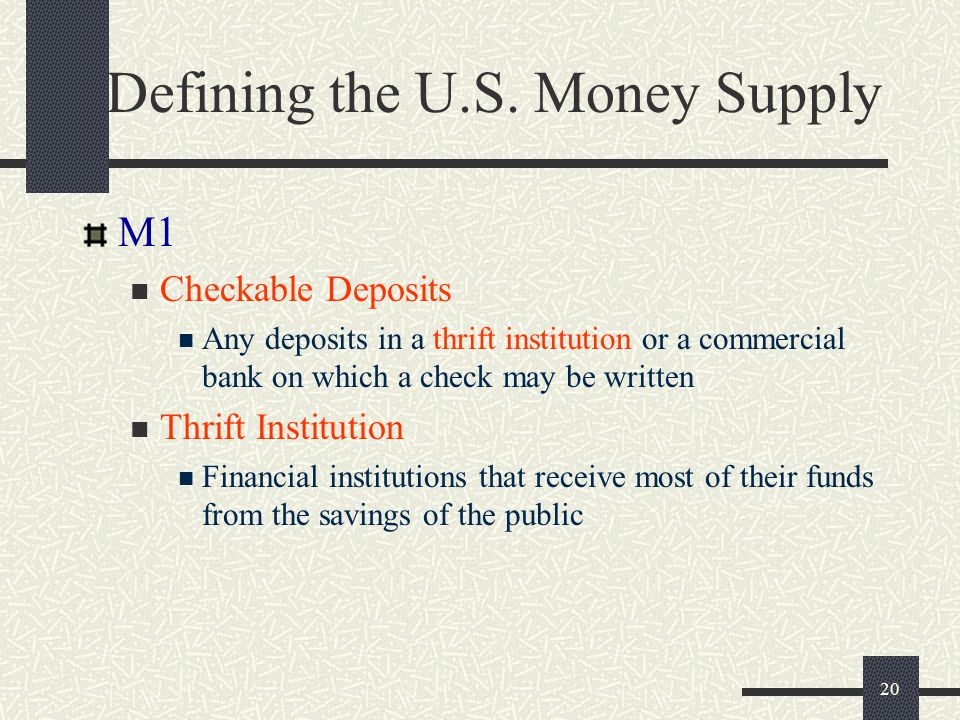 20 Defining the U.S. Money Supply M1 Checkable Deposits Any deposits in a thrift institution or a commercial bank on which a check may be written Thri