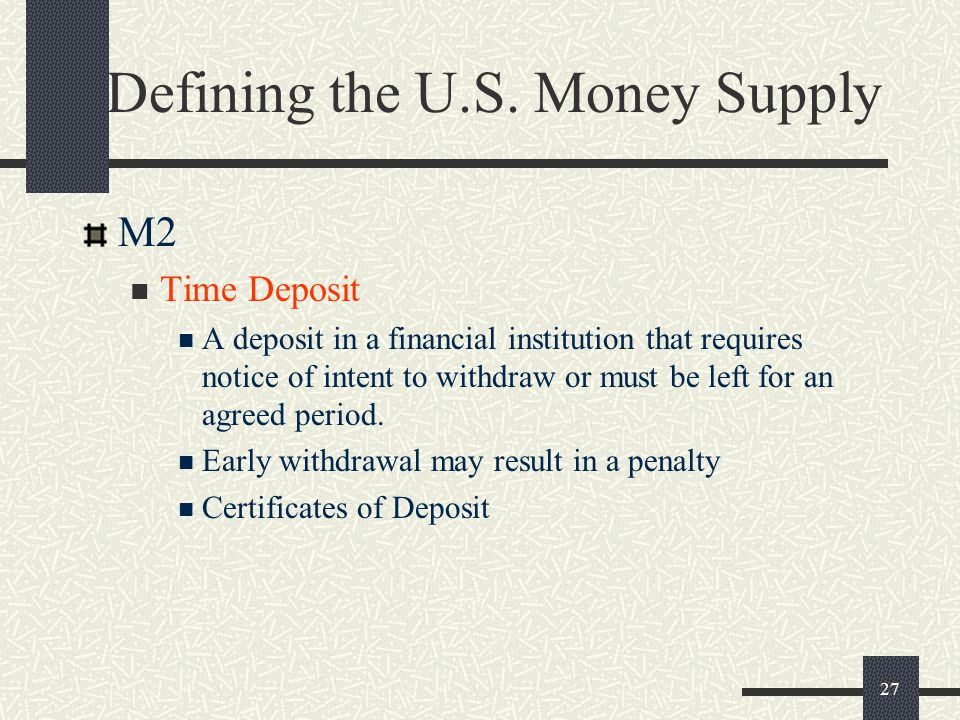 27 Defining the U.S. Money Supply M2 Time Deposit A deposit in a financial institution that requires notice of intent to withdraw or must be left for