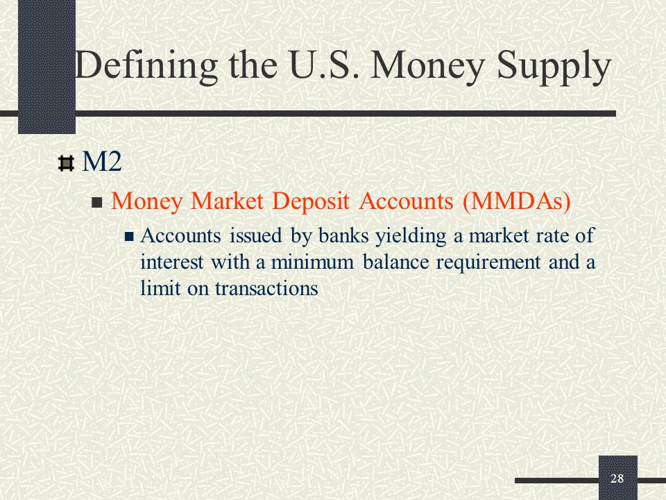28 Defining the U.S. Money Supply M2 Money Market Deposit Accounts (MMDAs) Accounts issued by banks yielding a market rate of interest with a minimum