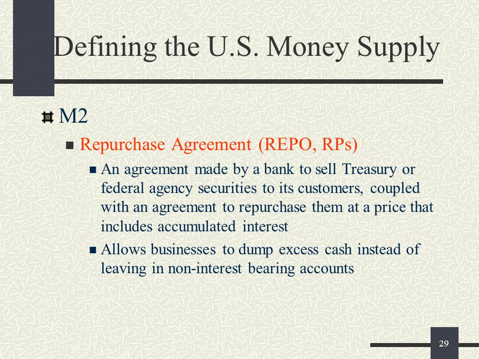 29 Defining the U.S. Money Supply M2 Repurchase Agreement (REPO, RPs) An agreement made by a bank to sell Treasury or federal agency securities to its