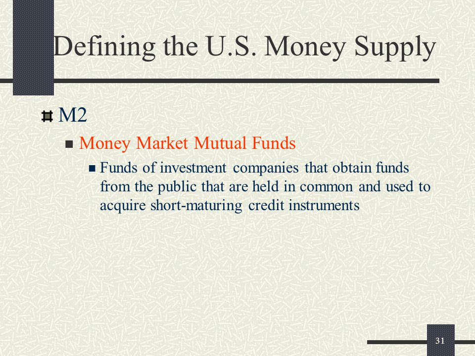 31 Defining the U.S. Money Supply M2 Money Market Mutual Funds Funds of investment companies that obtain funds from the public that are held in common
