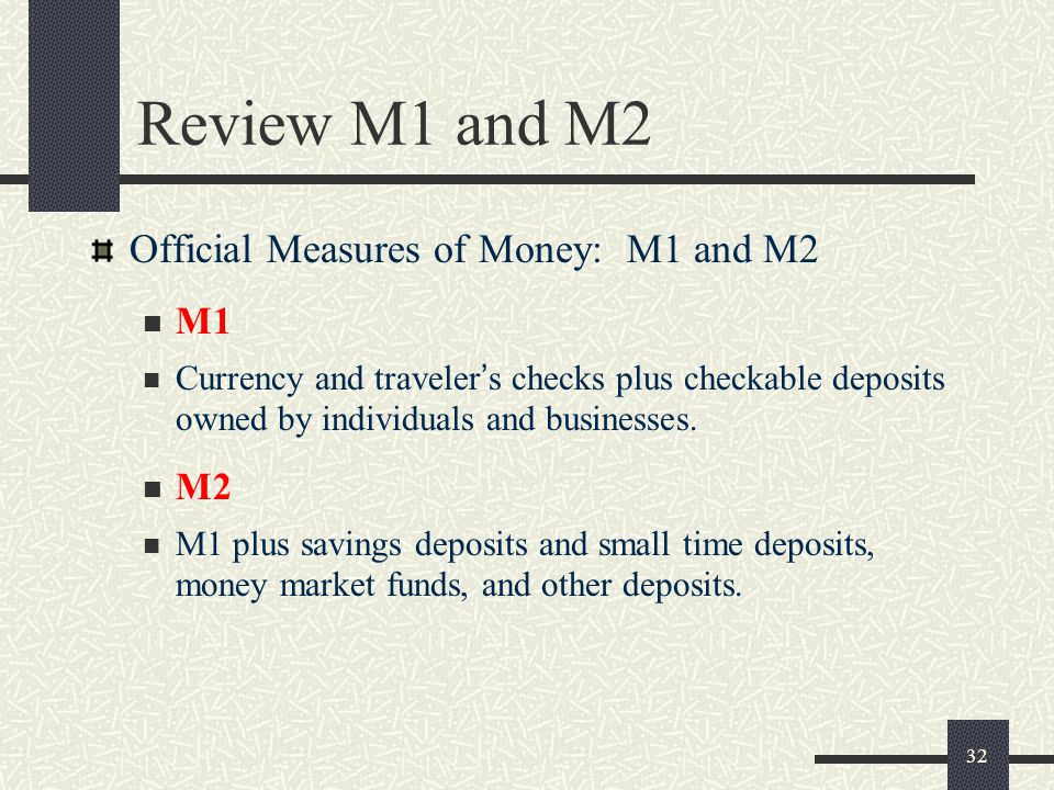 32 Review M1 and M2 Official Measures of Money: M1 and M2 M1 Currency and traveler ' s checks plus checkable deposits owned by individuals and busines