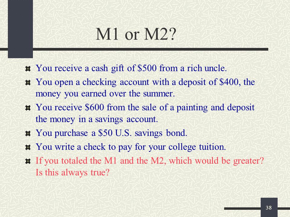 38 M1 or M2? You receive a cash gift of $500 from a rich uncle. You open a checking account with a deposit of $400, the money you earned over the summ