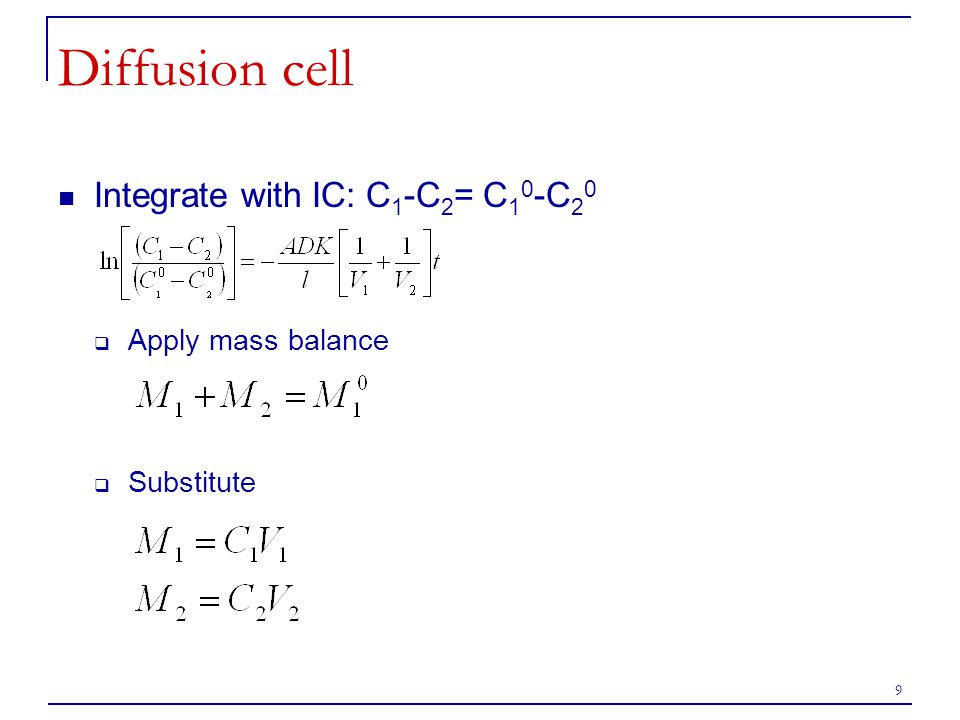 9 Diffusion cell Integrate with IC: C 1 -C 2 = C 1 0 -C 2 0  Apply mass balance  Substitute