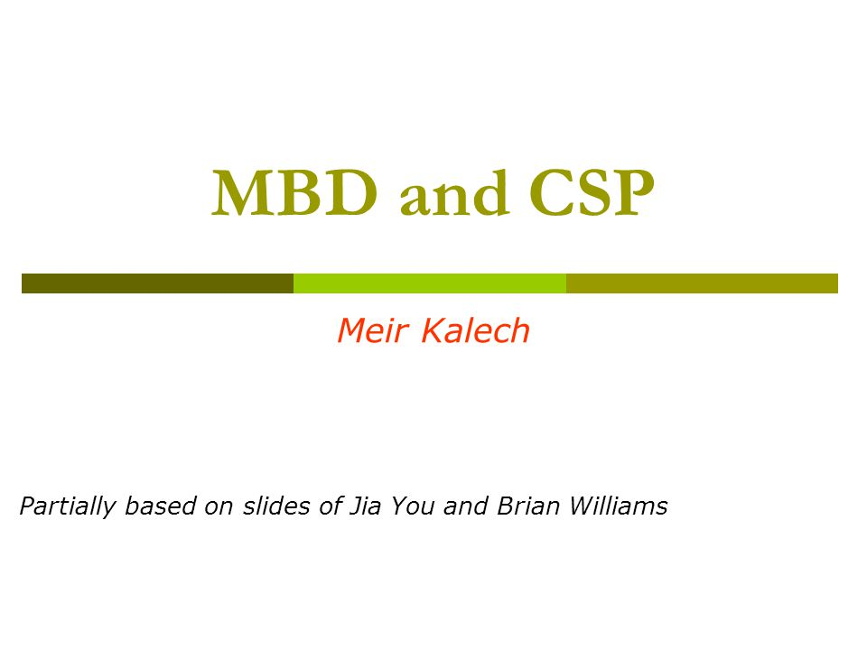 MBD and CSP Meir Kalech Partially based on slides of Jia You and Brian Williams