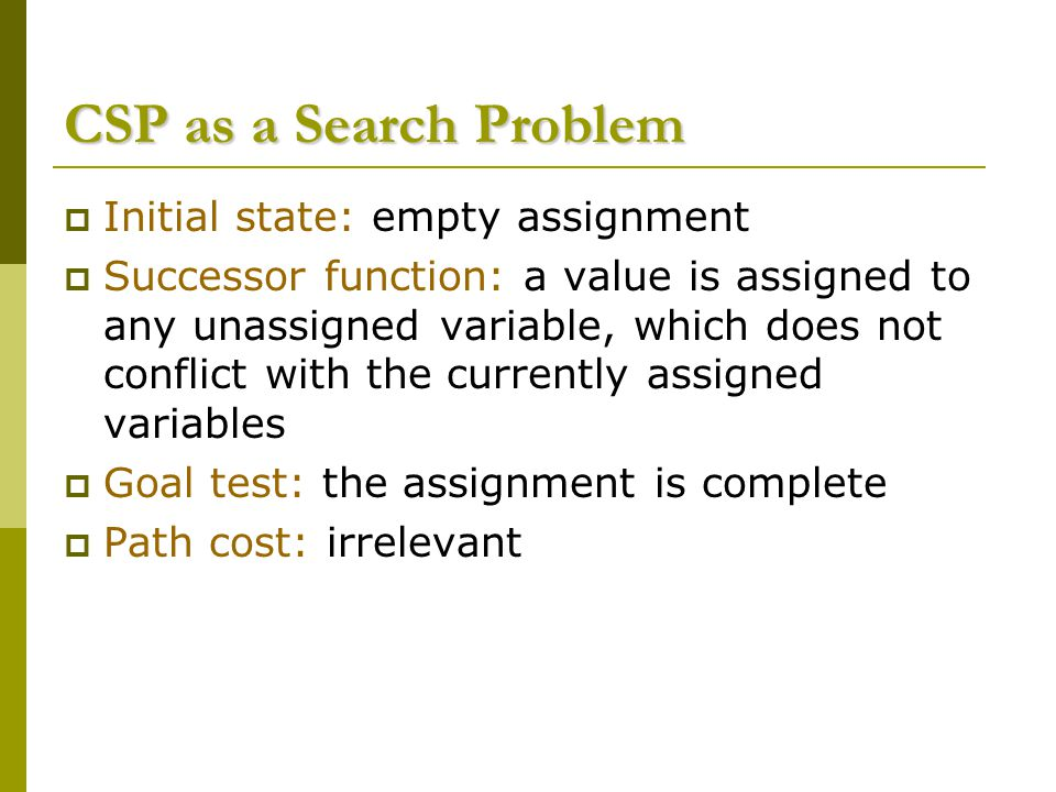 CSP as a Search Problem  Initial state: empty assignment  Successor function: a value is assigned to any unassigned variable, which does not conflic