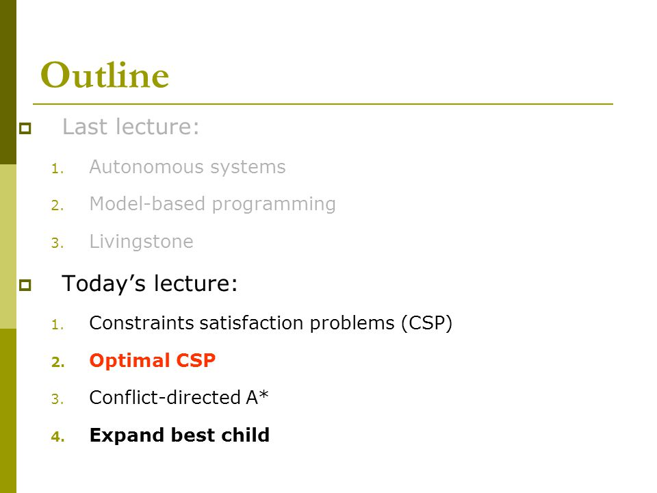 Outline  Last lecture: 1. Autonomous systems 2. Model-based programming 3. Livingstone  Today's lecture: 1. Constraints satisfaction problems (CSP)