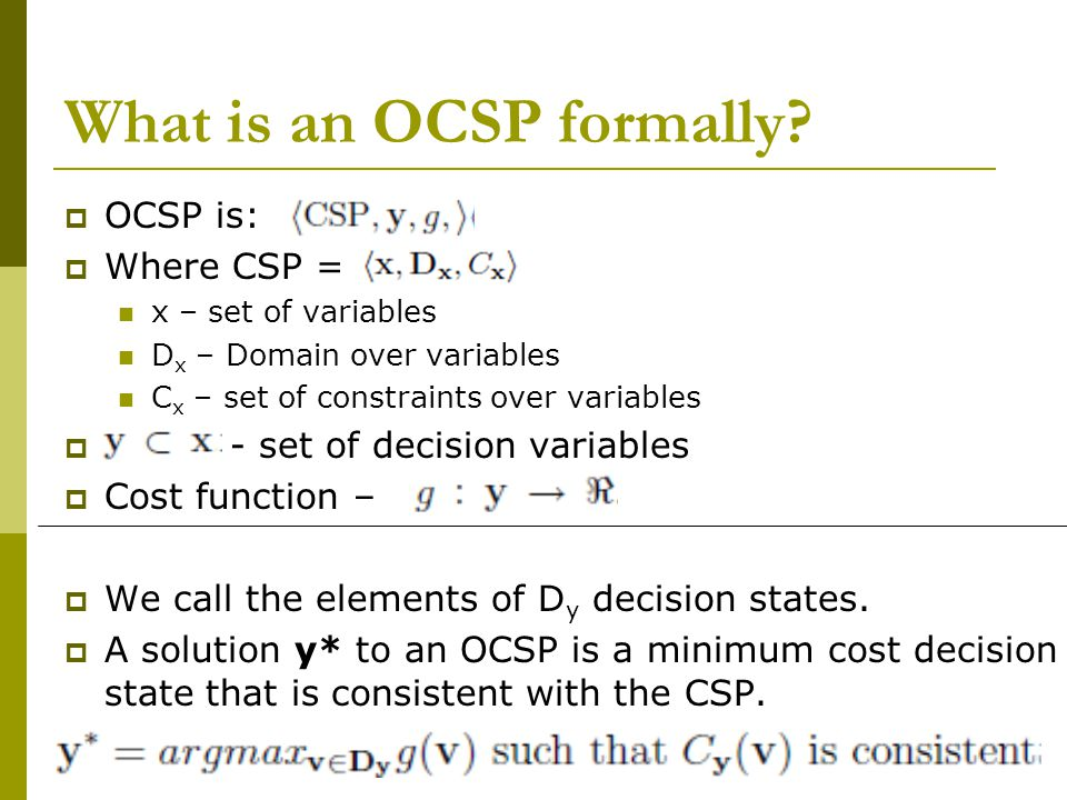 What is an OCSP formally?  OCSP is:  Where CSP = x – set of variables D x – Domain over variables C x – set of constraints over variables  - set of