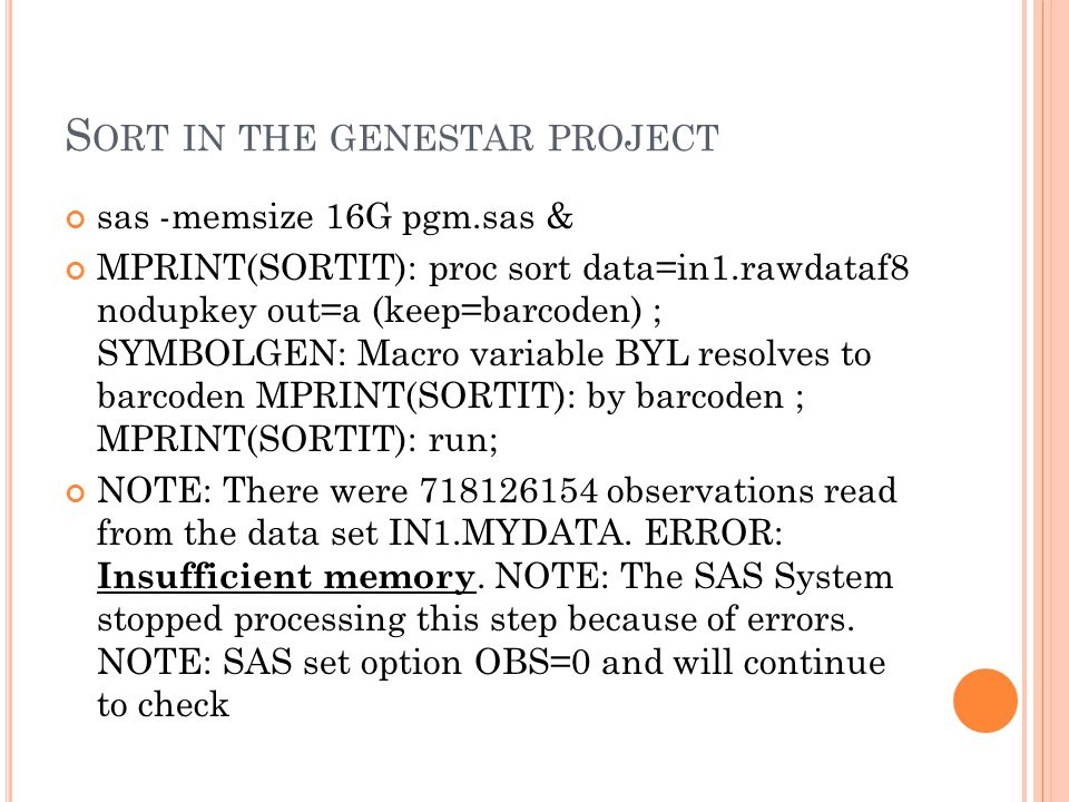 S ORT IN THE GENESTAR PROJECT sas -memsize 16G pgm.sas & MPRINT(SORTIT): proc sort data=in1.rawdataf8 nodupkey out=a (keep=barcoden) ; SYMBOLGEN: Macro variable BYL resolves to barcoden MPRINT(SORTIT): by barcoden ; MPRINT(SORTIT): run; NOTE: There were 718126154 observations read from the data set IN1.MYDATA.