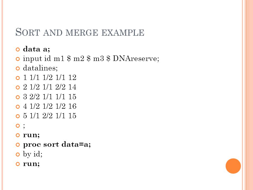 S ORT AND MERGE EXAMPLE data a; input id m1 $ m2 $ m3 $ DNAreserve; datalines; 1 1/1 1/2 1/ /2 1/1 2/ /2 1/1 1/ /2 1/2 1/ /1 2/2 1/1 15 ; run; proc sort data=a; by id; run;