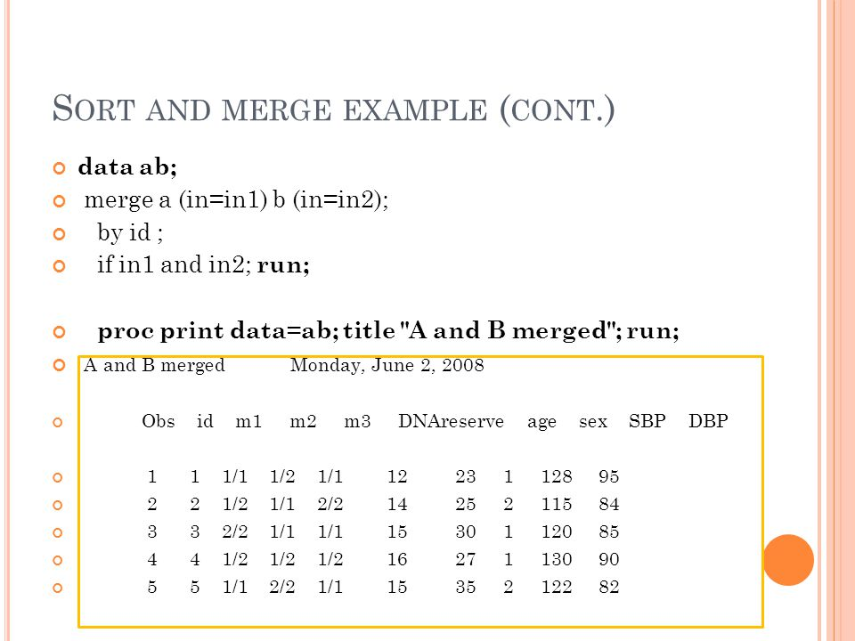 S ORT AND MERGE EXAMPLE ( CONT.) data ab; merge a (in=in1) b (in=in2); by id ; if in1 and in2; run; proc print data=ab; title A and B merged ; run; A and B merged Monday, June 2, 2008 Obs id m1 m2 m3 DNAreserve age sex SBP DBP 1 1 1/1 1/2 1/ /2 1/1 2/ /2 1/1 1/ /2 1/2 1/ /1 2/2 1/