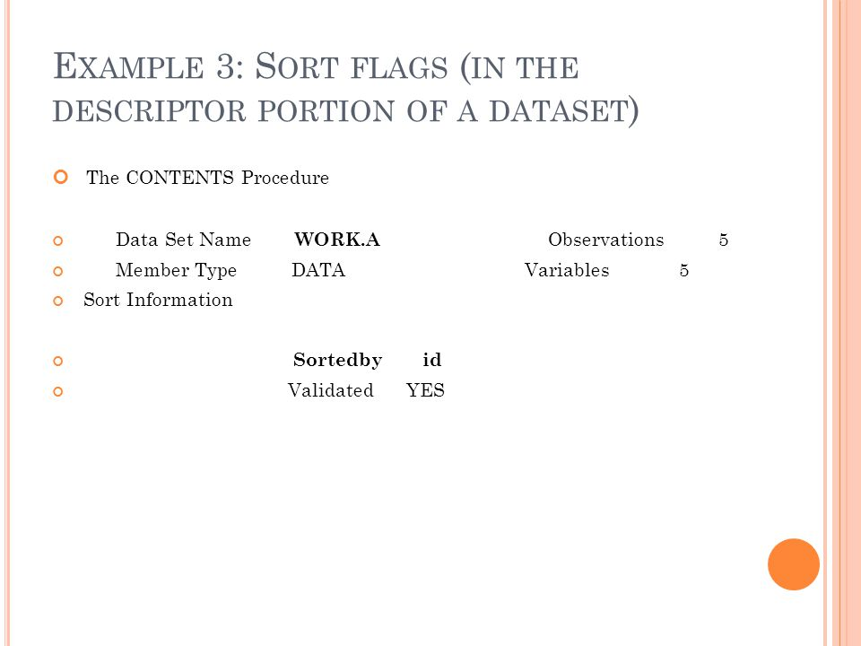 E XAMPLE 3: S ORT FLAGS ( IN THE DESCRIPTOR PORTION OF A DATASET ) The CONTENTS Procedure Data Set Name WORK.A Observations 5 Member Type DATA Variables 5 Sort Information Sortedby id Validated YES