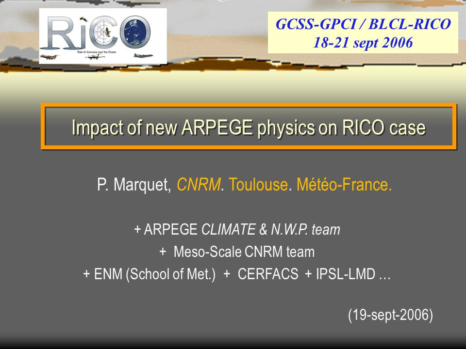 Introduction First aim of the study :  Run the French Météo-France (CNRM) ARPEGE-CLIMAT SCM for the new RICO_composite (L80 and L31) …  Send the results for the inter-comparison : done / Pier … + 4 Impact studies :  Test STANDARD versus NEW physics (Turb, Conv,  -Phys) .