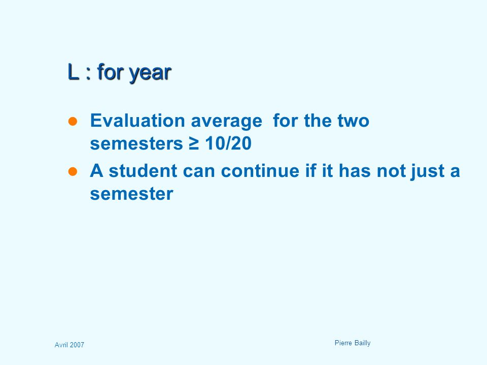 Avril 2007 Pierre Bailly L : for year Evaluation average for the two semesters ≥ 10/20 A student can continue if it has not just a semester