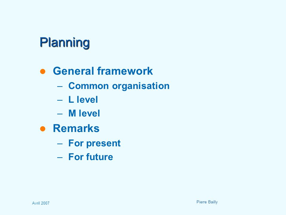 Avril 2007 Pierre Bailly Planning General framework –Common organisation –L level –M level Remarks –For present –For future