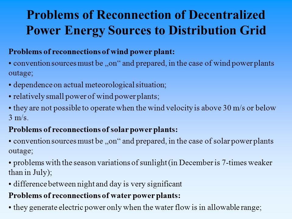 "Problems of Reconnection of Decentralized Power Energy Sources to Distribution Grid Problems of reconnections of wind power plant: convention sources must be ""on and prepared, in the case of wind power plants outage; dependence on actual meteorological situation; relatively small power of wind power plants; they are not possible to operate when the wind velocity is above 30 m/s or below 3 m/s."