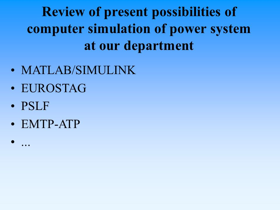 Review of present possibilities of computer simulation of power system at our department MATLAB/SIMULINK EUROSTAG PSLF EMTP-ATP...