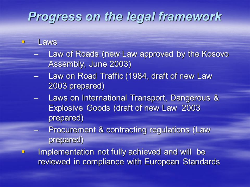Progress on the legal framework  Laws –Law of Roads (new Law approved by the Kosovo Assembly, June 2003) –Law on Road Traffic (1984, draft of new Law