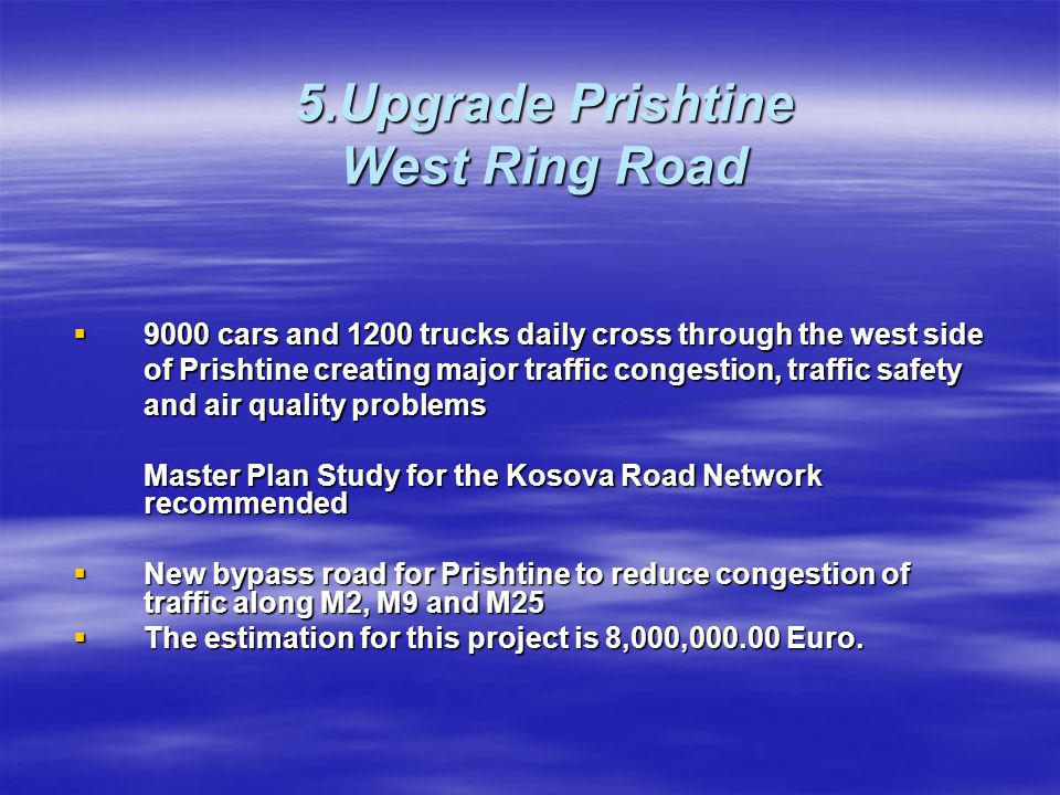 5.Upgrade Prishtine West Ring Road  9000 cars and 1200 trucks daily cross through the west side of Prishtine creating major traffic congestion, traff