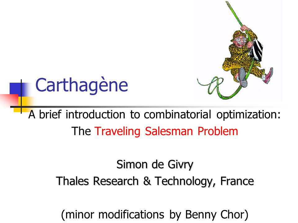 Carthagène A brief introduction to combinatorial optimization: The Traveling Salesman Problem Simon de Givry Thales Research & Technology, France (minor modifications by Benny Chor)