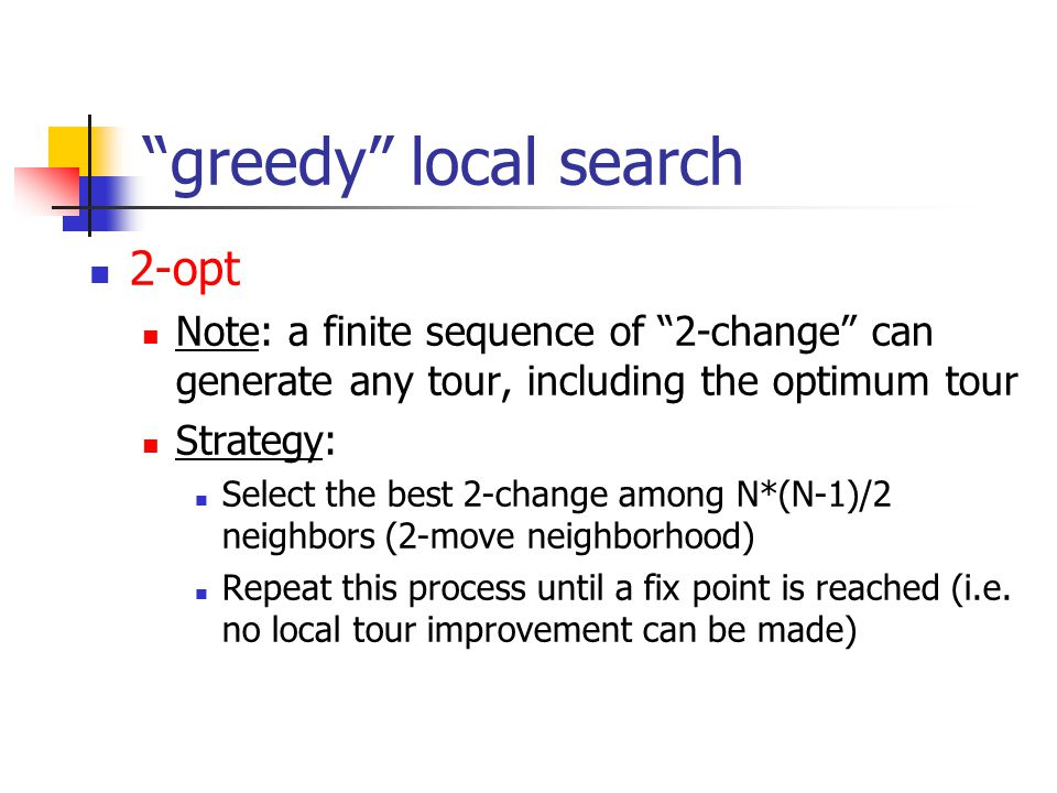 """greedy"" local search 2-opt Note: a finite sequence of ""2-change"" can generate any tour, including the optimum tour Strategy: Select the best 2-change"