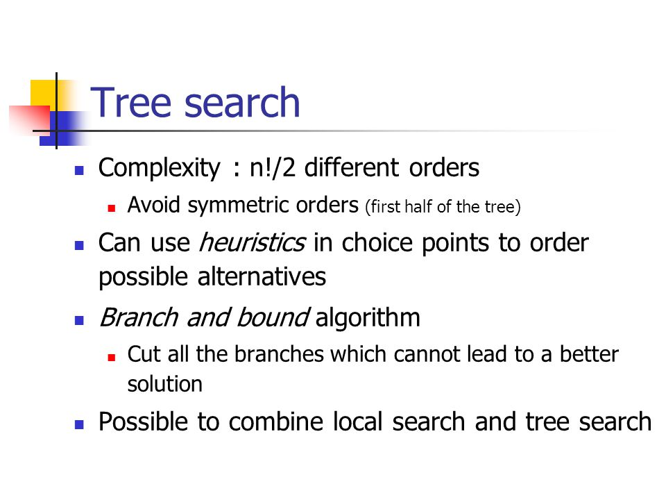 Tree search Complexity : n!/2 different orders Avoid symmetric orders (first half of the tree) Can use heuristics in choice points to order possible alternatives Branch and bound algorithm Cut all the branches which cannot lead to a better solution Possible to combine local search and tree search