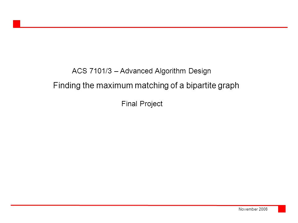 ACS 7101/3 – Advanced Algorithm Design November 2008 Finding the maximum matching of a bipartite graph Final Project