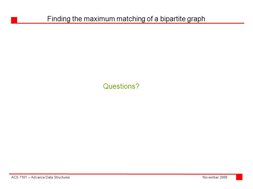 ACS 7101 – Advance Data Structures Finding the maximum matching of a bipartite graph November 2008 Questions