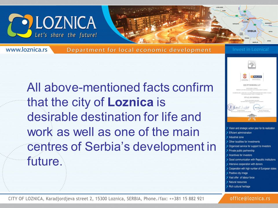 All above-mentioned facts confirm that the city of Loznica is desirable destination for life and work as well as one of the main centres of Serbia's development in future.