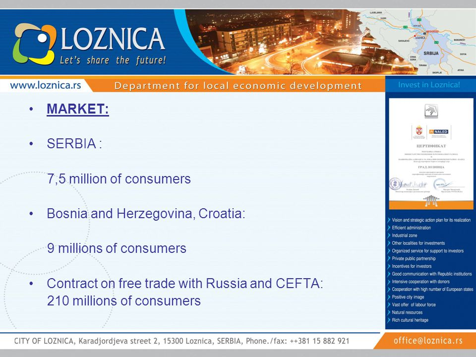 MARKET: SERBIA : 7,5 million of consumers Bosnia and Herzegovina, Croatia: 9 millions of consumers Contract on free trade with Russia and CEFTA: 210 m