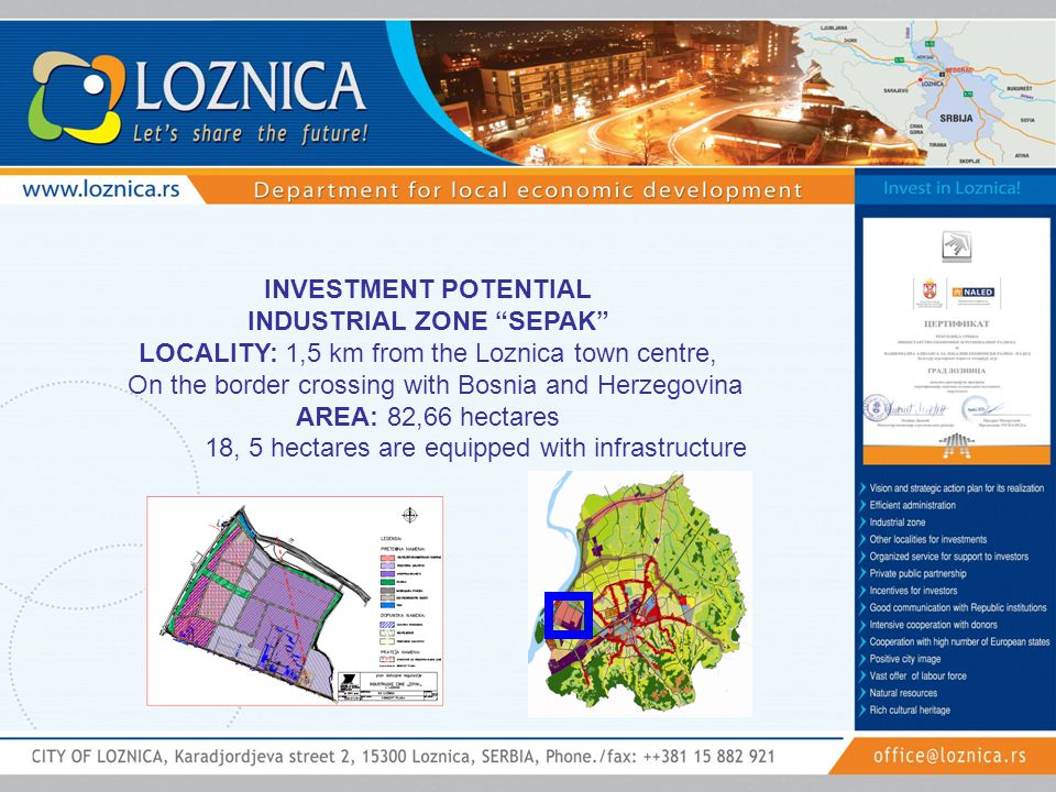 INVESTMENT POTENTIAL INDUSTRIAL ZONE SEPAK LOCALITY: 1,5 km from the Loznica town centre, On the border crossing with Bosnia and Herzegovina AREA: 82,66 hectares 18, 5 hectares are equipped with infrastructure