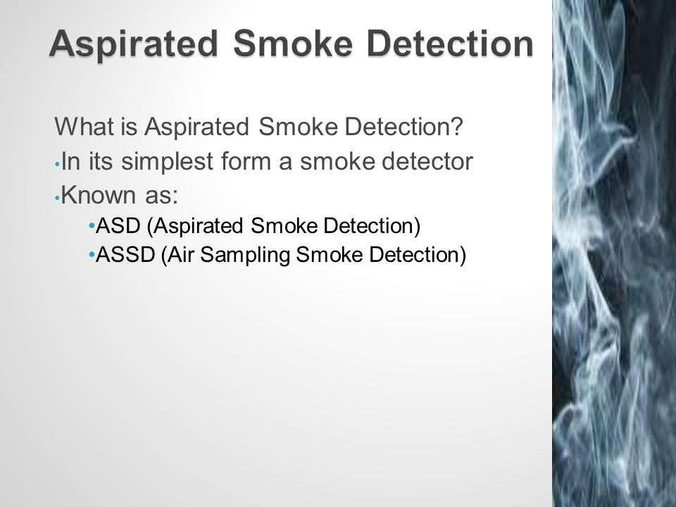 What is Aspirated Smoke Detection? In its simplest form a smoke detector Known as: ASD (Aspirated Smoke Detection) ASSD (Air Sampling Smoke Detection)