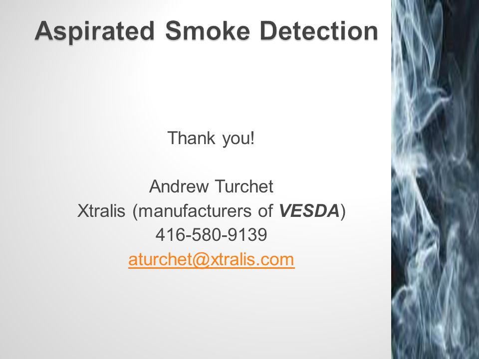 Thank you! Andrew Turchet Xtralis (manufacturers of VESDA) 416-580-9139 aturchet@xtralis.com