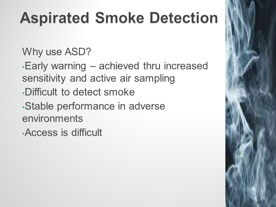 Why use ASD? Early warning – achieved thru increased sensitivity and active air sampling Difficult to detect smoke Stable performance in adverse envir